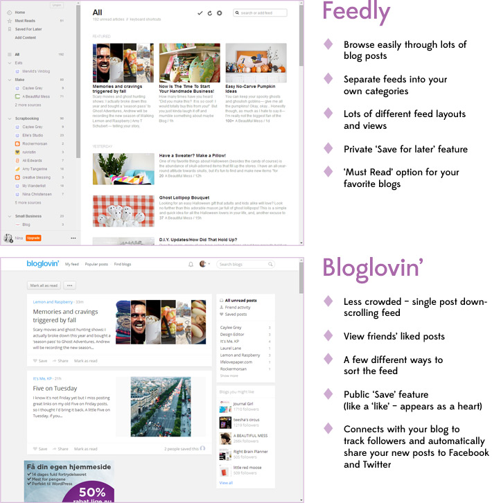 Feedly: Browse easily through lots of  blog posts. Separate feeds into your own categories. Lots of different feed layouts and views. Private 'Save for later' feature. 'Must Read' option for your  favorite blogs. - Bloglovin: Less crowded – single post down-scrolling feed. View friends' liked posts. A few different ways to  sort the feed. Public 'Save' feature  (like a 'like' – appears as a heart). Connects with your blog to  track followers and automatically share your new posts to Facebook and Twitter.
